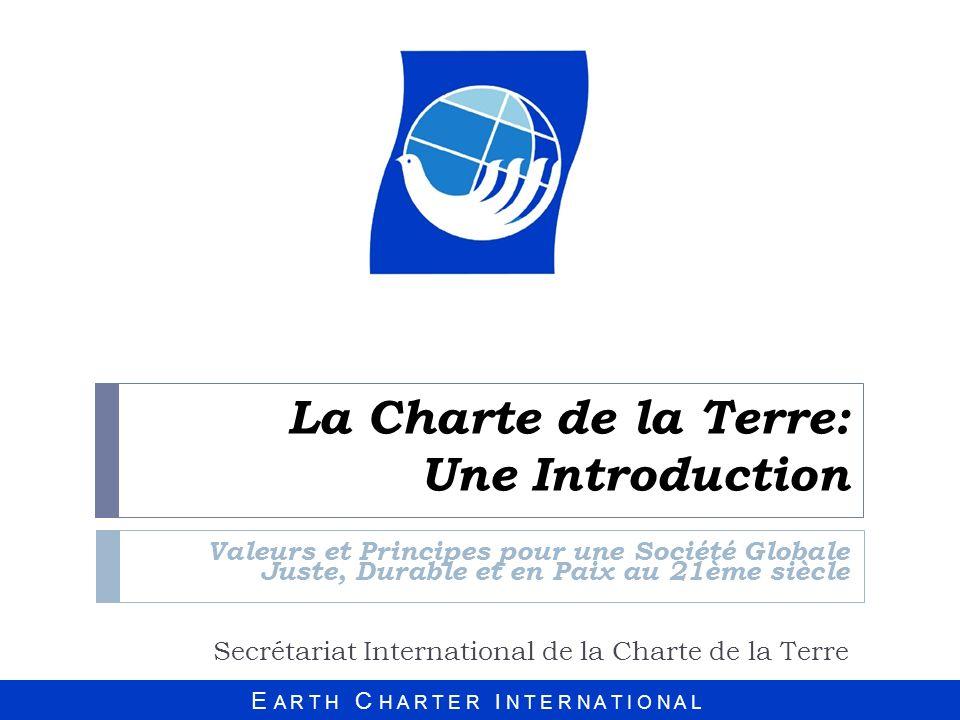 E A R T H C H A R T E R I N T E R N A T I O N A L La Charte de la Terre: Une Introduction Valeurs et Principes pour une Société Globale Juste, Durable et en Paix au 21ème siècle Secrétariat International de la Charte de la Terre