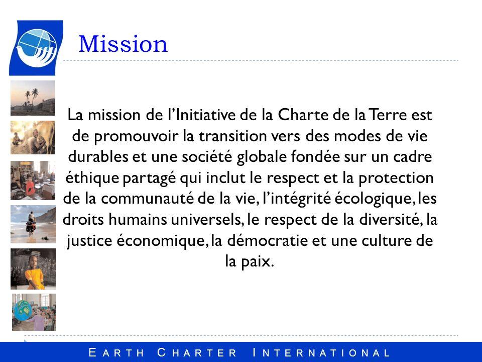 E A R T H C H A R T E R I N T E R N A T I O N A L Mission La mission de lInitiative de la Charte de la Terre est de promouvoir la transition vers des modes de vie durables et une société globale fondée sur un cadre éthique partagé qui inclut le respect et la protection de la communauté de la vie, lintégrité écologique, les droits humains universels, le respect de la diversité, la justice économique, la démocratie et une culture de la paix.