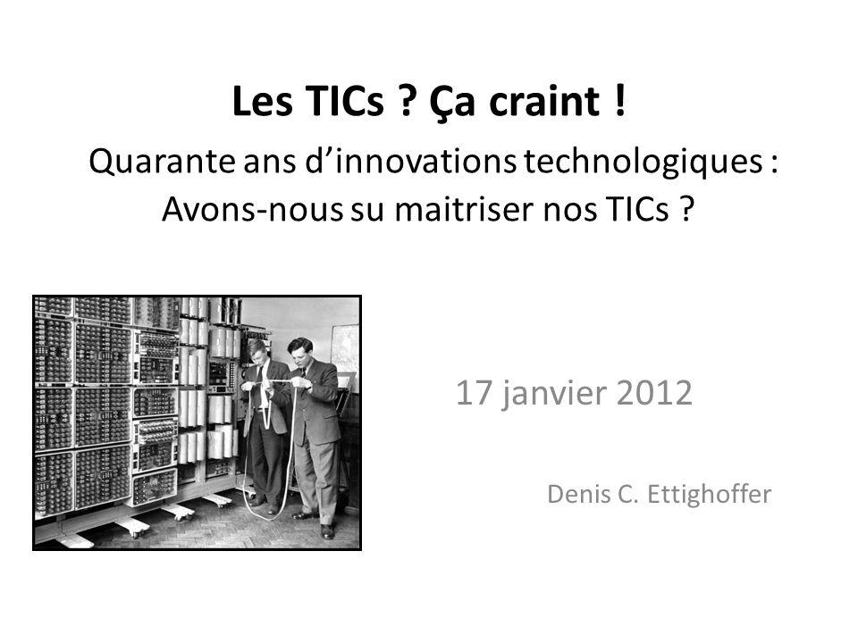 Les TICs ? Ça craint ! Quarante ans dinnovations technologiques : Avons-nous su maitriser nos TICs ? 17 janvier 2012 Denis C. Ettighoffer