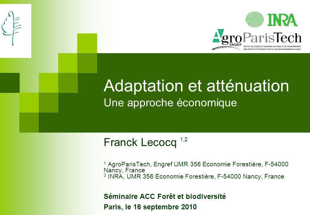 Adaptation et atténuation Une approche économique Franck Lecocq 1,2 1 AgroParisTech, Engref UMR 356 Economie Forestière, F-54000 Nancy, France 2 INRA,