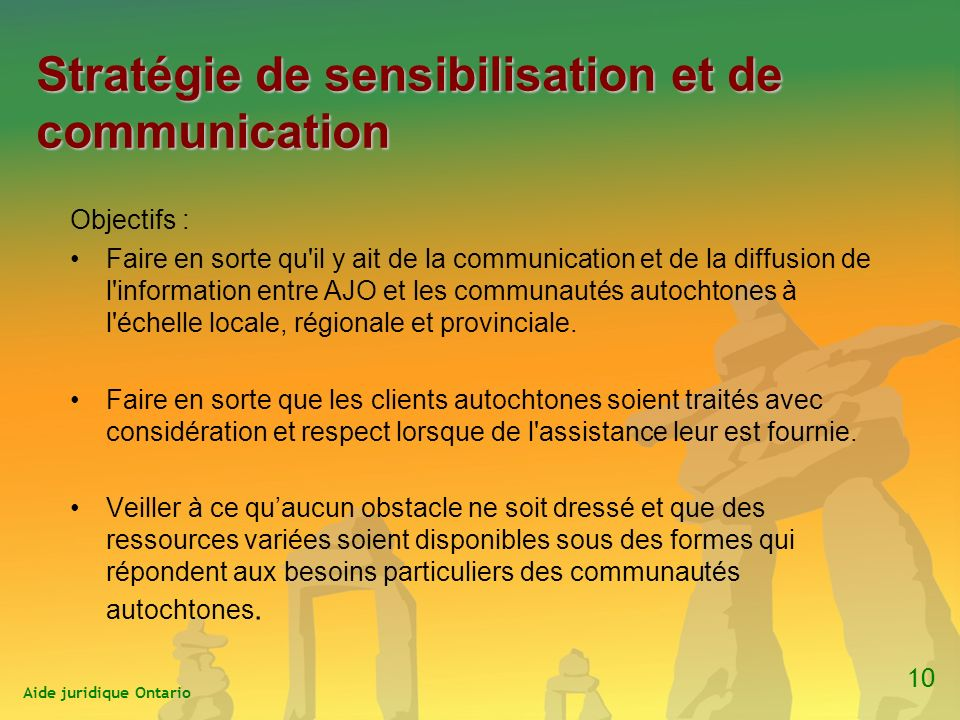 Stratégie de sensibilisation et de communication Objectifs : Faire en sorte qu il y ait de la communication et de la diffusion de l information entre AJO et les communautés autochtones à l échelle locale, régionale et provinciale.