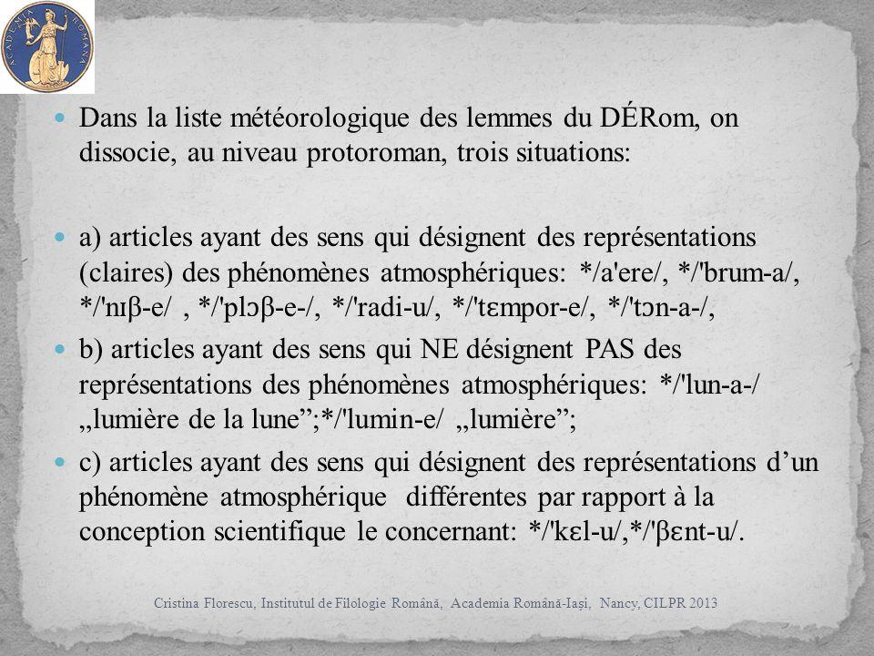 Dans la liste météorologique des lemmes du DÉRom, on dissocie, au niveau protoroman, trois situations: a) articles ayant des sens qui désignent des représentations (claires) des phénomènes atmosphériques: */a ere/, */ brum-a/, */ n ɪ β e/, */ pl ɔ β-e-/, */ radi-u/, */ t ɛ mpor-e/, */ t ɔ n-a-/, b) articles ayant des sens qui NE désignent PAS des représentations des phénomènes atmosphériques: */ lun-a-/ lumière de la lune;*/ lumin-e/ lumière; c) articles ayant des sens qui désignent des représentations dun phénomène atmosphérique différentes par rapport à la conception scientifique le concernant: */ k ɛ l-u/,*/ β ɛ nt-u/.