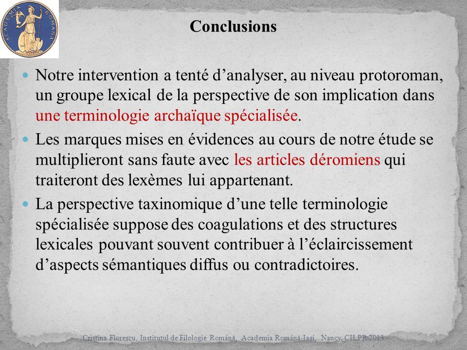 Conclusions Notre intervention a tenté danalyser, au niveau protoroman, un groupe lexical de la perspective de son implication dans une terminologie archaïque spécialisée.