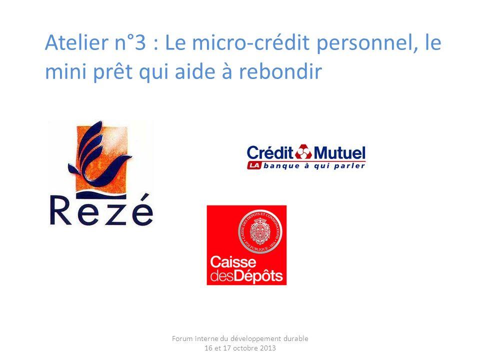 Atelier n°3 : Le micro-crédit personnel, le mini prêt qui aide à rebondir Forum interne du développement durable 16 et 17 octobre 2013