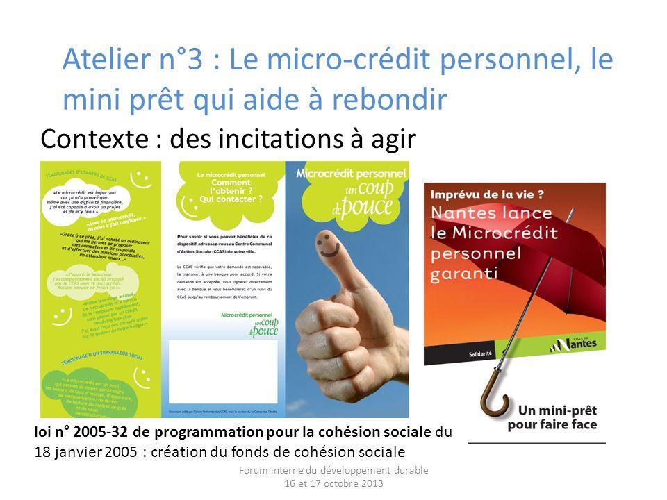 Contexte : des incitations à agir Forum interne du développement durable 16 et 17 octobre 2013 Atelier n°3 : Le micro-crédit personnel, le mini prêt qui aide à rebondir loi n° 2005-32 de programmation pour la cohésion sociale du 18 janvier 2005 : création du fonds de cohésion sociale