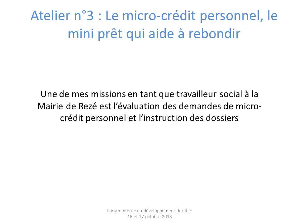 Atelier n°3 : Le micro-crédit personnel, le mini prêt qui aide à rebondir Forum interne du développement durable 16 et 17 octobre 2013 Une de mes missions en tant que travailleur social à la Mairie de Rezé est lévaluation des demandes de micro- crédit personnel et linstruction des dossiers