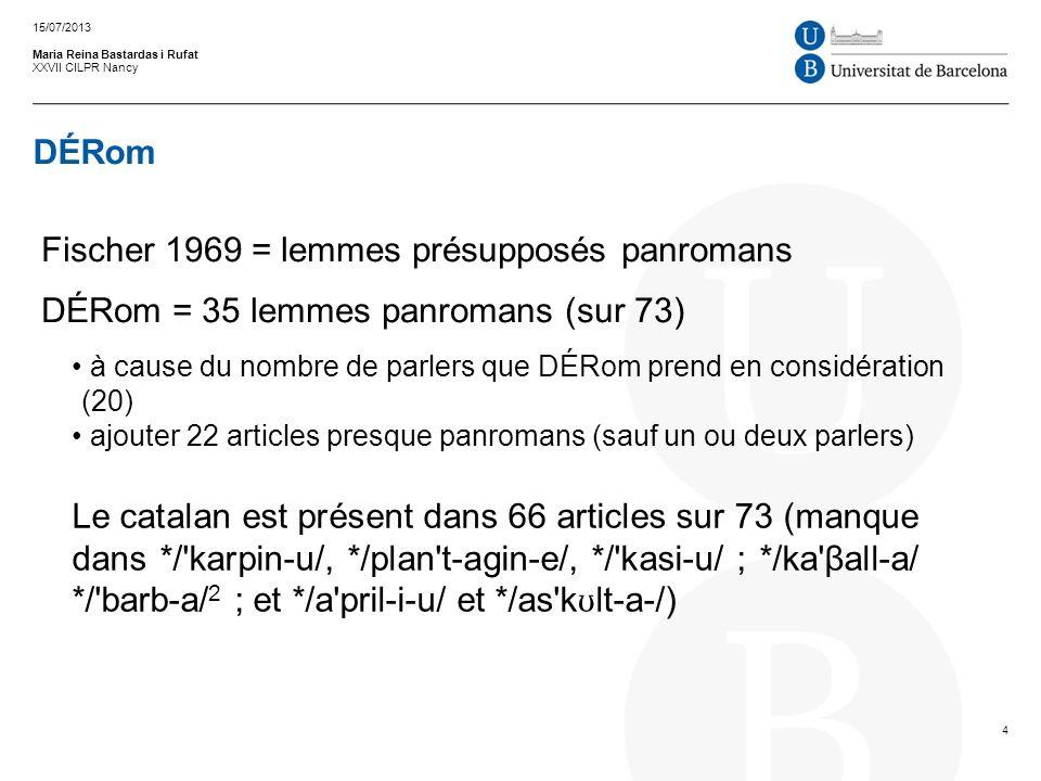 DÉRom Maria Reina Bastardas i Rufat XXVII CILPR Nancy Fischer 1969 = lemmes présupposés panromans DÉRom = 35 lemmes panromans (sur 73) à cause du nombre de parlers que DÉRom prend en considération (20) ajouter 22 articles presque panromans (sauf un ou deux parlers) 15/07/2013 4 Le catalan est présent dans 66 articles sur 73 (manque dans */ karpin u/, */plan t agin e/, */ kasi u/ ; */ka βall a/ */ barb a/ 2 ; et */a pril i u/ et */as k ʊ lt a /)