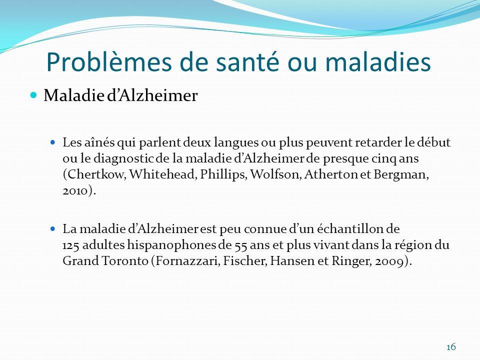 Problèmes de santé ou maladies Maladie dAlzheimer Les aînés qui parlent deux langues ou plus peuvent retarder le début ou le diagnostic de la maladie