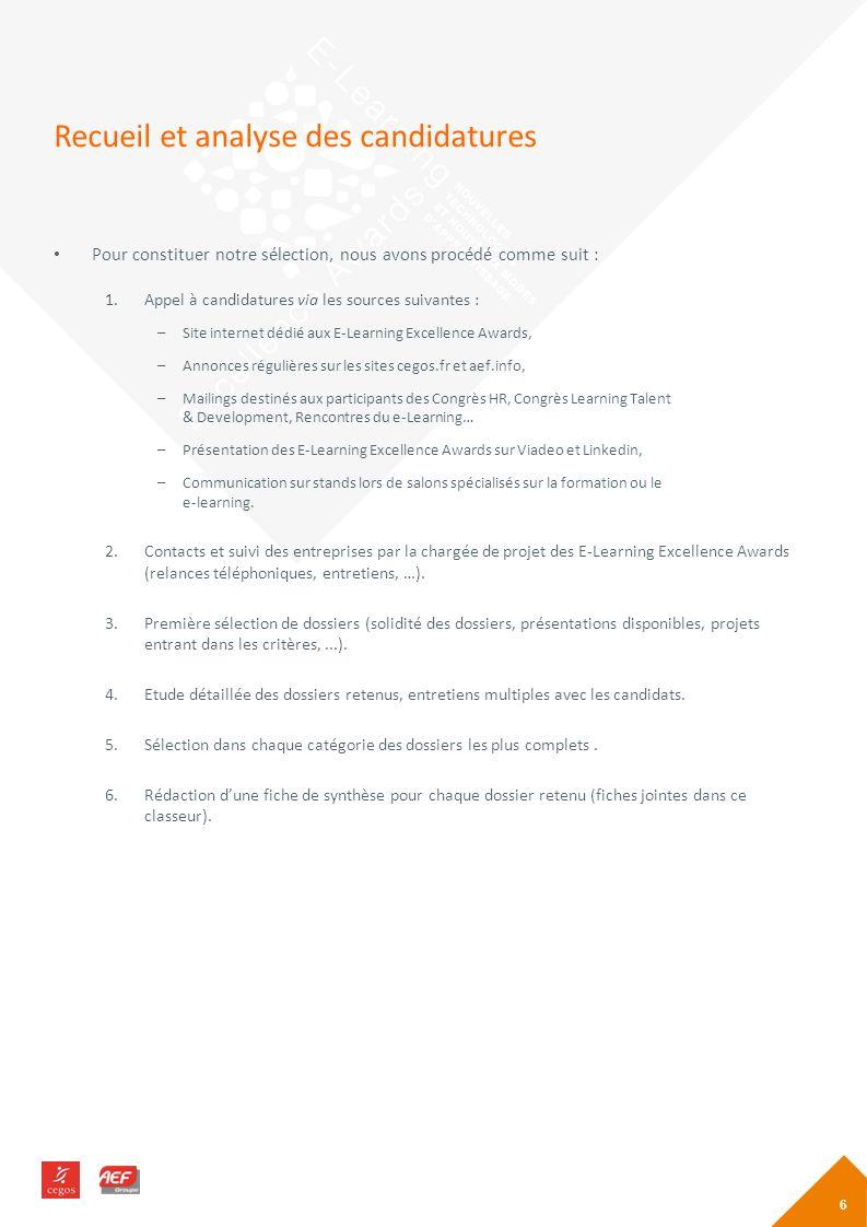 Recueil et analyse des candidatures Pour constituer notre sélection, nous avons procédé comme suit : 1.Appel à candidatures via les sources suivantes : –Site internet dédié aux E-Learning Excellence Awards, –Annonces régulières sur les sites cegos.fr et aef.info, –Mailings destinés aux participants des Congrès HR, Congrès Learning Talent & Development, Rencontres du e-Learning… –Présentation des E-Learning Excellence Awards sur Viadeo et Linkedin, –Communication sur stands lors de salons spécialisés sur la formation ou le e-learning.