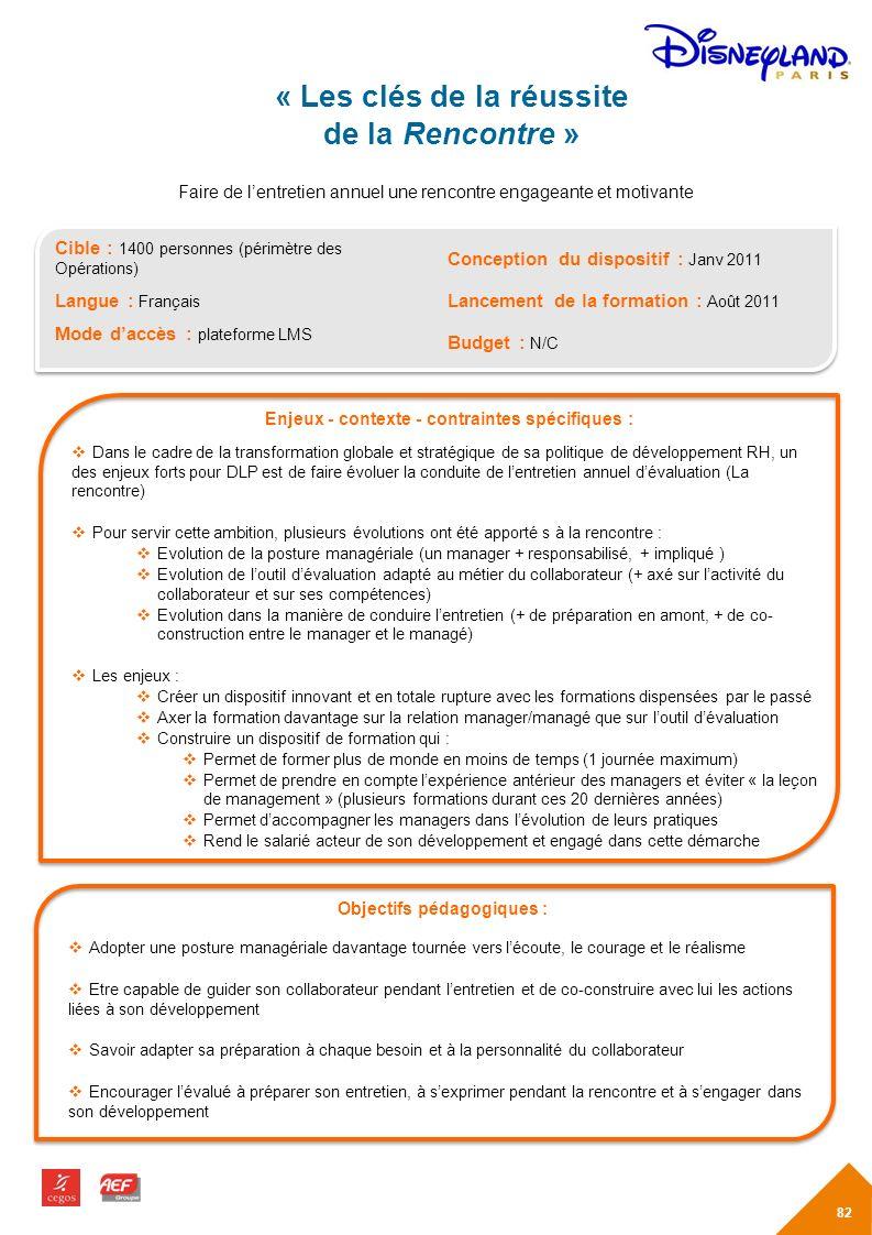 Cible : 1400 personnes (périmètre des Opérations) Langue : Français Mode daccès : plateforme LMS Enjeux - contexte - contraintes spécifiques : Dans le cadre de la transformation globale et stratégique de sa politique de développement RH, un des enjeux forts pour DLP est de faire évoluer la conduite de lentretien annuel dévaluation (La rencontre) Pour servir cette ambition, plusieurs évolutions ont été apporté s à la rencontre : Evolution de la posture managériale (un manager + responsabilisé, + impliqué ) Evolution de loutil dévaluation adapté au métier du collaborateur (+ axé sur lactivité du collaborateur et sur ses compétences) Evolution dans la manière de conduire lentretien (+ de préparation en amont, + de co- construction entre le manager et le managé) Les enjeux : Créer un dispositif innovant et en totale rupture avec les formations dispensées par le passé Axer la formation davantage sur la relation manager/managé que sur loutil dévaluation Construire un dispositif de formation qui : Permet de former plus de monde en moins de temps (1 journée maximum) Permet de prendre en compte lexpérience antérieur des managers et éviter « la leçon de management » (plusieurs formations durant ces 20 dernières années) Permet daccompagner les managers dans lévolution de leurs pratiques Rend le salarié acteur de son développement et engagé dans cette démarche « Les clés de la réussite de la Rencontre » Objectifs pédagogiques : Adopter une posture managériale davantage tournée vers lécoute, le courage et le réalisme Etre capable de guider son collaborateur pendant lentretien et de co-construire avec lui les actions liées à son développement Savoir adapter sa préparation à chaque besoin et à la personnalité du collaborateur Encourager lévalué à préparer son entretien, à sexprimer pendant la rencontre et à sengager dans son développement Conception du dispositif : Janv 2011 Lancement de la formation : Août 2011 Budget : N/C Faire de lentretien annuel une rencontre engageante et m