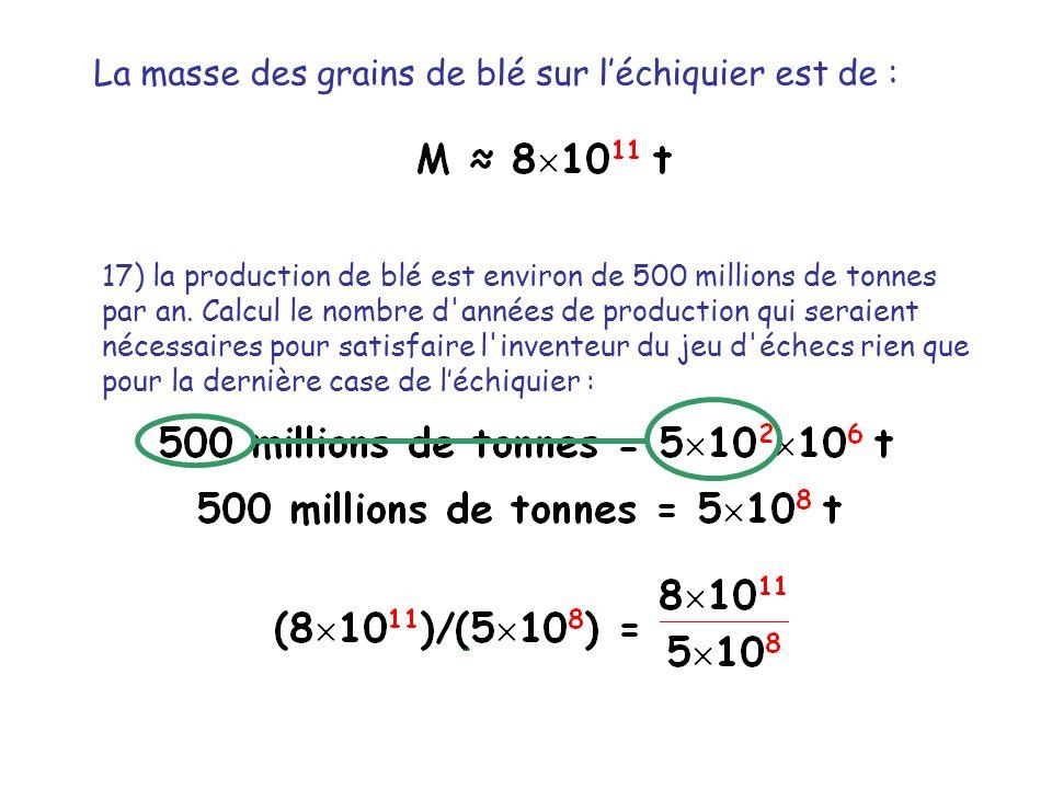 La masse des grains de blé sur léchiquier est de : 17) la production de blé est environ de 500 millions de tonnes par an. Calcul le nombre d'années de