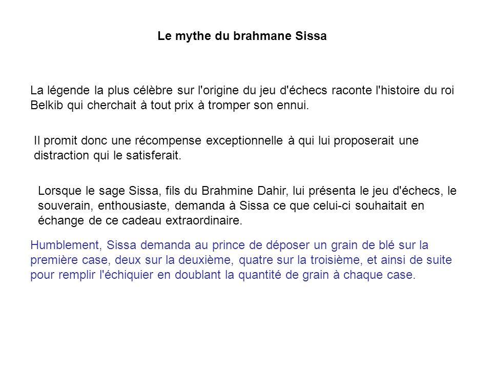 Le mythe du brahmane Sissa La légende la plus célèbre sur l'origine du jeu d'échecs raconte l'histoire du roi Belkib qui cherchait à tout prix à tromp