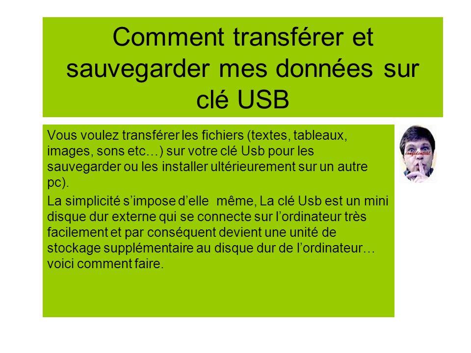 Comment transférer et sauvegarder mes données sur clé USB Vous voulez transférer les fichiers (textes, tableaux, images, sons etc…) sur votre clé Usb
