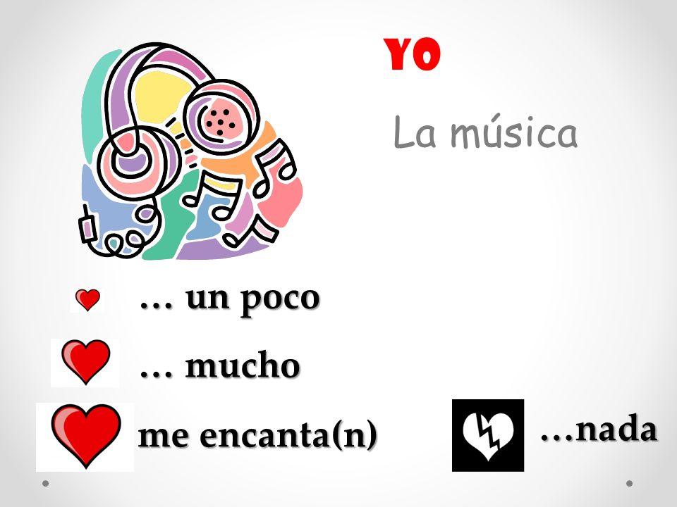La música … un poco … mucho me encanta(n) …nada yo