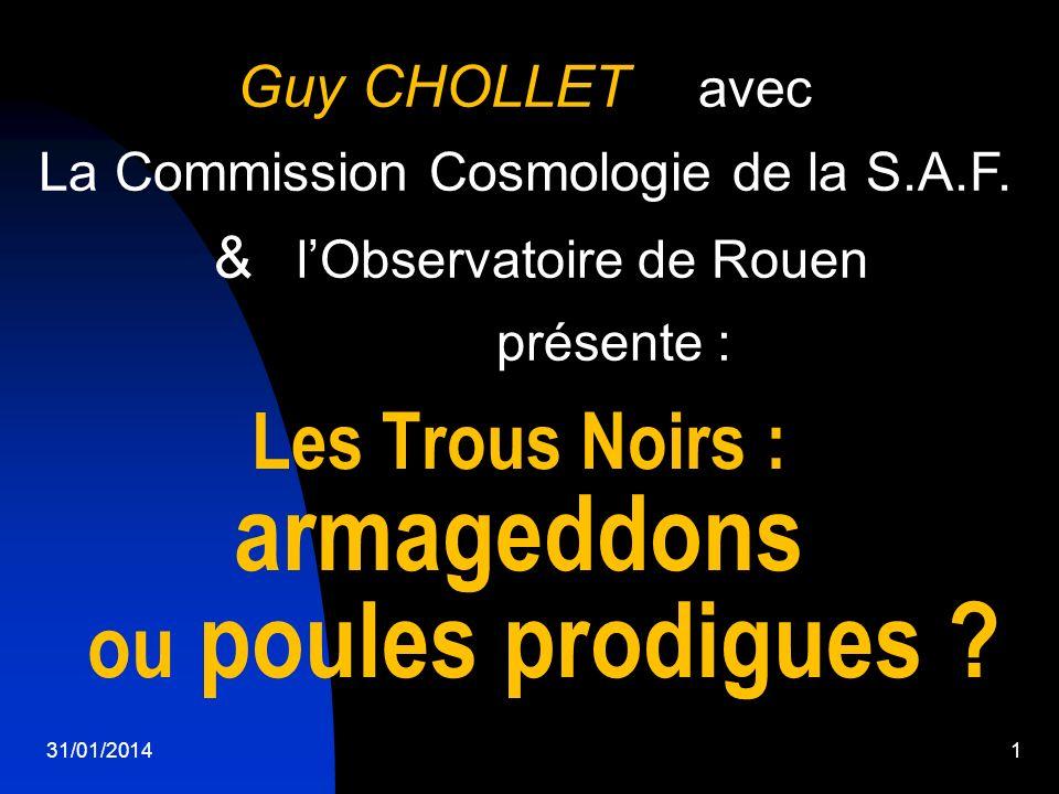 31/01/20141 Guy CHOLLET avec La Commission Cosmologie de la S.A.F. & lObservatoire de Rouen présente : Les Trous Noirs : armageddons ou poules prodigu