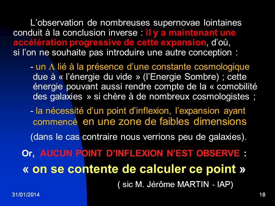31/01/201418 Lobservation de nombreuses supernovae lointaines conduit à la conclusion inverse : il y a maintenant une accélération progressive de cett