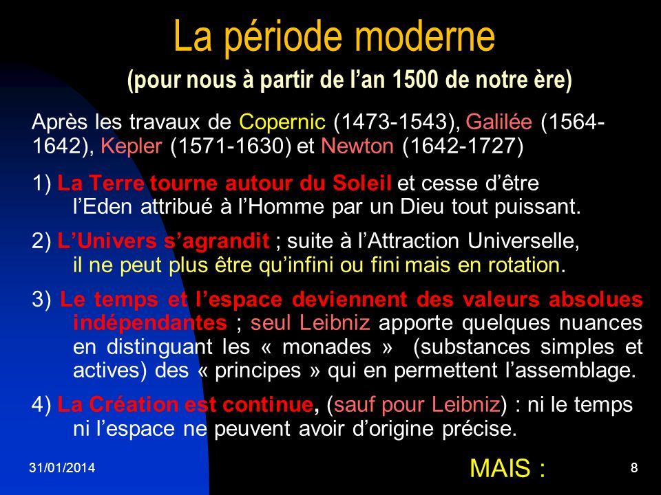 8 La période moderne (pour nous à partir de lan 1500 de notre ère) Après les travaux de Copernic (1473-1543), Galilée (1564- 1642), Kepler (1571-1630)