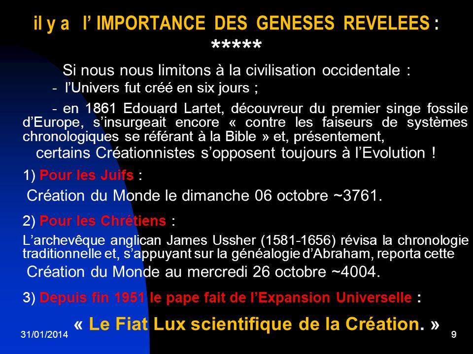 31/01/20149 il y a l IMPORTANCE DES GENESES REVELEES : ***** Si nous nous limitons à la civilisation occidentale : - lUnivers fut créé en six jours ;