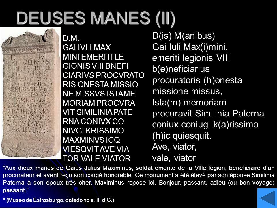 DEUSES MANES (II) D.M. GAI IVLI MAX MINI EMERITI LE GIONIS VIII BNEFI CIARIVS PROCVRATO RIS ONESTA MISSIO NE MISSVS ISTAME MORIAM PROCVRA VIT SIMILINI