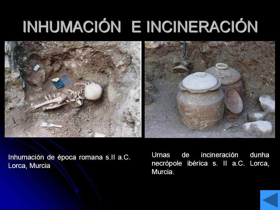 INHUMACIÓN E INCINERACIÓN Inhumación de época romana s.II a.C. Lorca, Murcia Urnas de incineración dunha necrópole ibérica s. II a.C. Lorca, Murcia.