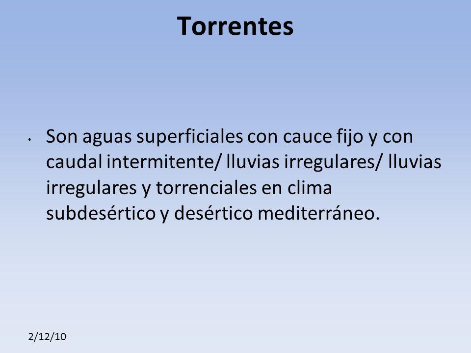 2/12/10 Torrentes Son aguas superficiales con cauce fijo y con caudal intermitente/ lluvias irregulares/ lluvias irregulares y torrenciales en clima subdesértico y desértico mediterráneo.