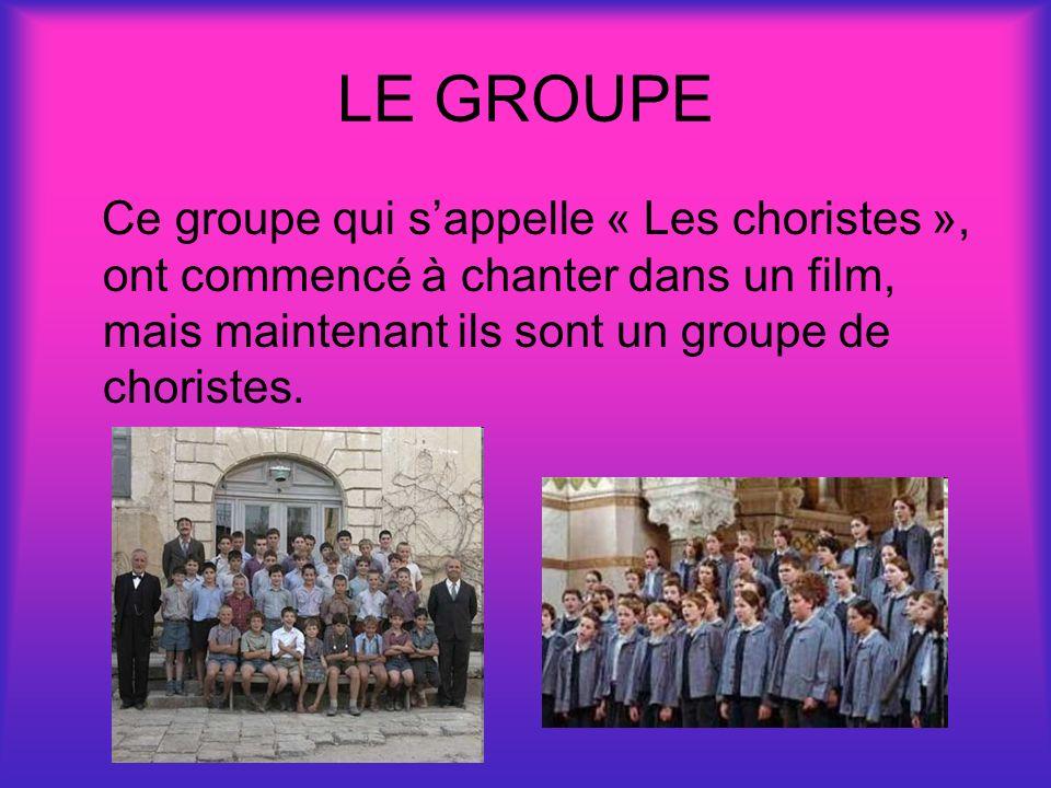 LE GROUPE Ce groupe qui sappelle « Les choristes », ont commencé à chanter dans un film, mais maintenant ils sont un groupe de choristes.