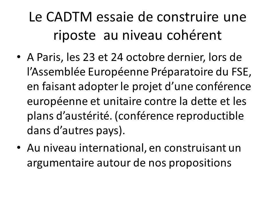 Le CADTM essaie de construire une riposte au niveau cohérent A Paris, les 23 et 24 octobre dernier, lors de lAssemblée Européenne Préparatoire du FSE, en faisant adopter le projet dune conférence européenne et unitaire contre la dette et les plans daustérité.