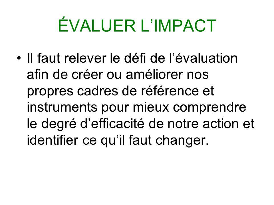 ÉVALUER LIMPACT Il faut relever le défi de lévaluation afin de créer ou améliorer nos propres cadres de référence et instruments pour mieux comprendre le degré defficacité de notre action et identifier ce quil faut changer.