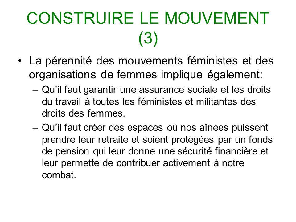 CONSTRUIRE LE MOUVEMENT (3) La pérennité des mouvements féministes et des organisations de femmes implique également: –Quil faut garantir une assurance sociale et les droits du travail à toutes les féministes et militantes des droits des femmes.