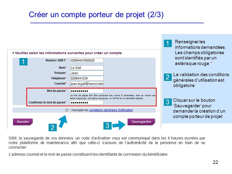 22 Créer un compte porteur de projet (2/3) La validation des conditions générales dutilisation est obligatoire Cliquer sur le bouton Sauvegarder pour