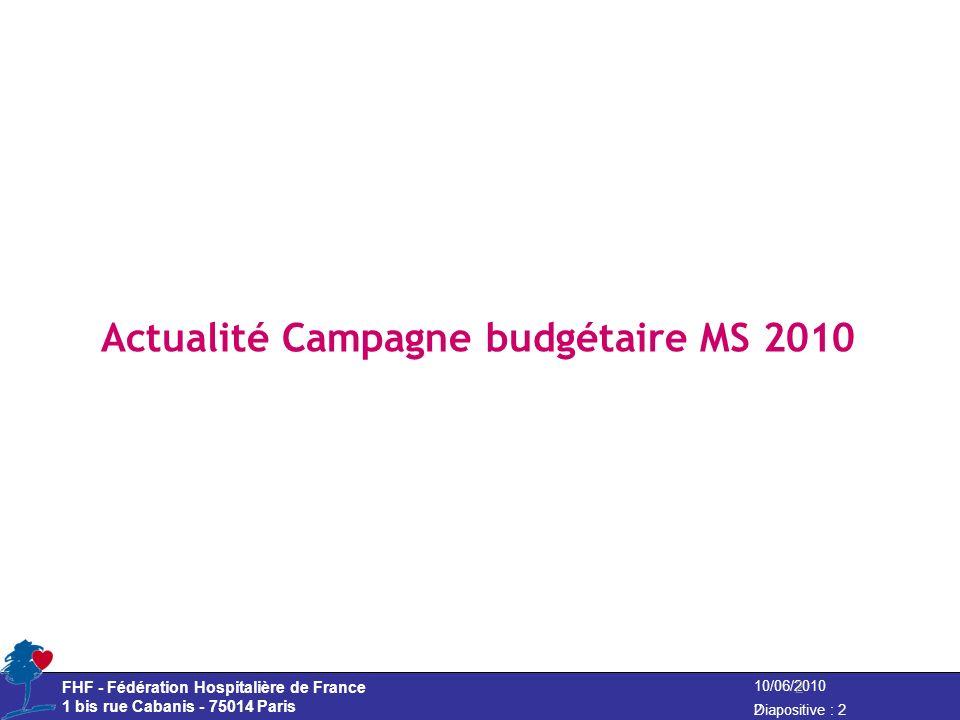 10/06/2010 Diapositive : 2 FHF - Fédération Hospitalière de France 1 bis rue Cabanis - 75014 Paris Actualité Campagne budgétaire MS 2010 2 2