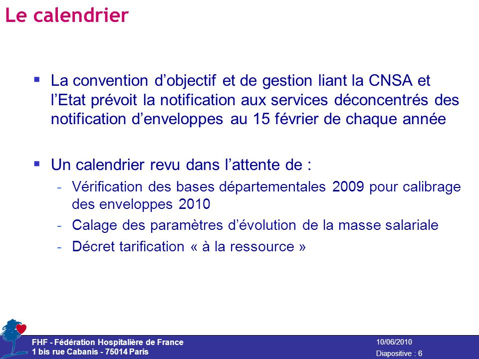 FHF - Fédération Hospitalière de France 1 bis rue Cabanis - 75014 Paris Diapositive : 7 10/06/2010 2 ème élément : Réforme de tarification « à la ressource » La LFSS 2009 a abrogé le cadre réglementaire (cadre budgétaire) à la date du 1 er janvier 2010 un décret dit « tarification à la ressource » devant préciser le nouveau cadre Un projet de décret en fin de concertation -Avis défavorable CNOSS Ms le 17 mars 2010 -Commission des normes -Conseil dEtat pas de support réglementaire permettant de prendre une circulaire budgétaire pour le secteur EHPAD – fonctionnement sur le principe de la reconduction en « douzièmes provisoires »