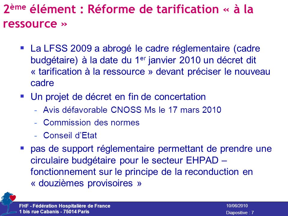 FHF - Fédération Hospitalière de France 1 bis rue Cabanis - 75014 Paris Diapositive : 7 10/06/2010 2 ème élément : Réforme de tarification « à la ress