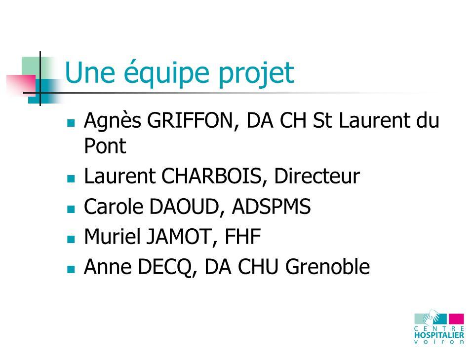 Une équipe projet Agnès GRIFFON, DA CH St Laurent du Pont Laurent CHARBOIS, Directeur Carole DAOUD, ADSPMS Muriel JAMOT, FHF Anne DECQ, DA CHU Grenoble