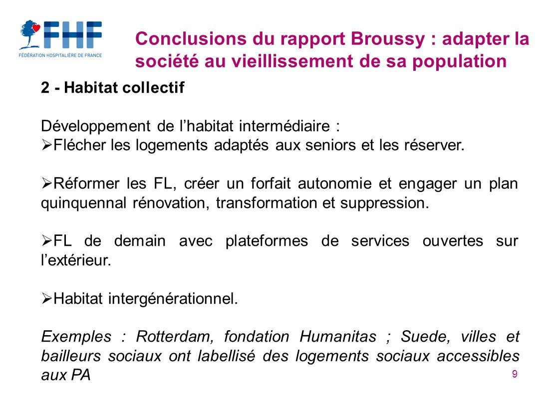 9 Conclusions du rapport Broussy : adapter la société au vieillissement de sa population 2 - Habitat collectif Développement de lhabitat intermédiaire : Flécher les logements adaptés aux seniors et les réserver.
