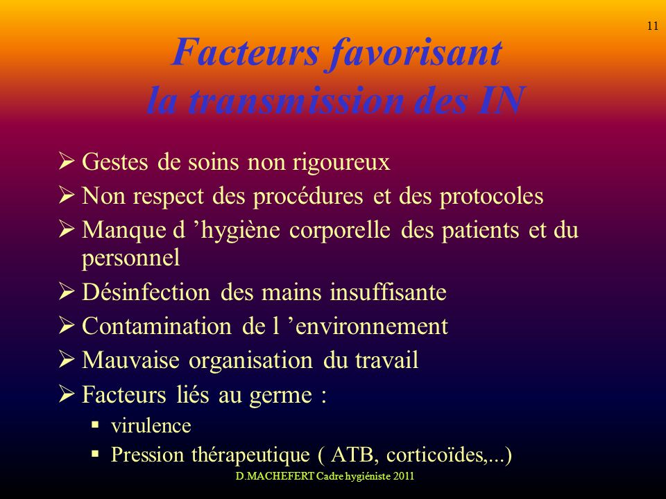 D.MACHEFERT Cadre hygiéniste 2011 11 Facteurs favorisant la transmission des IN Gestes de soins non rigoureux Non respect des procédures et des protoc
