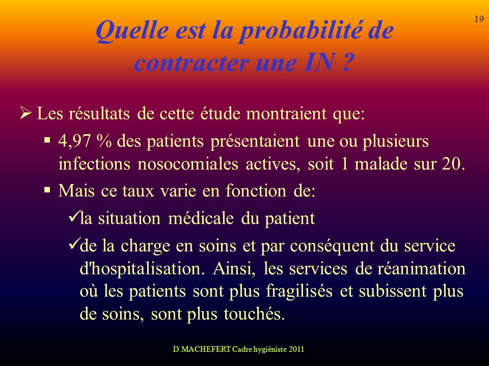 D.MACHEFERT Cadre hygiéniste 2011 19 Quelle est la probabilité de contracter une IN ? Les résultats de cette étude montraient que: 4,97 % des patients
