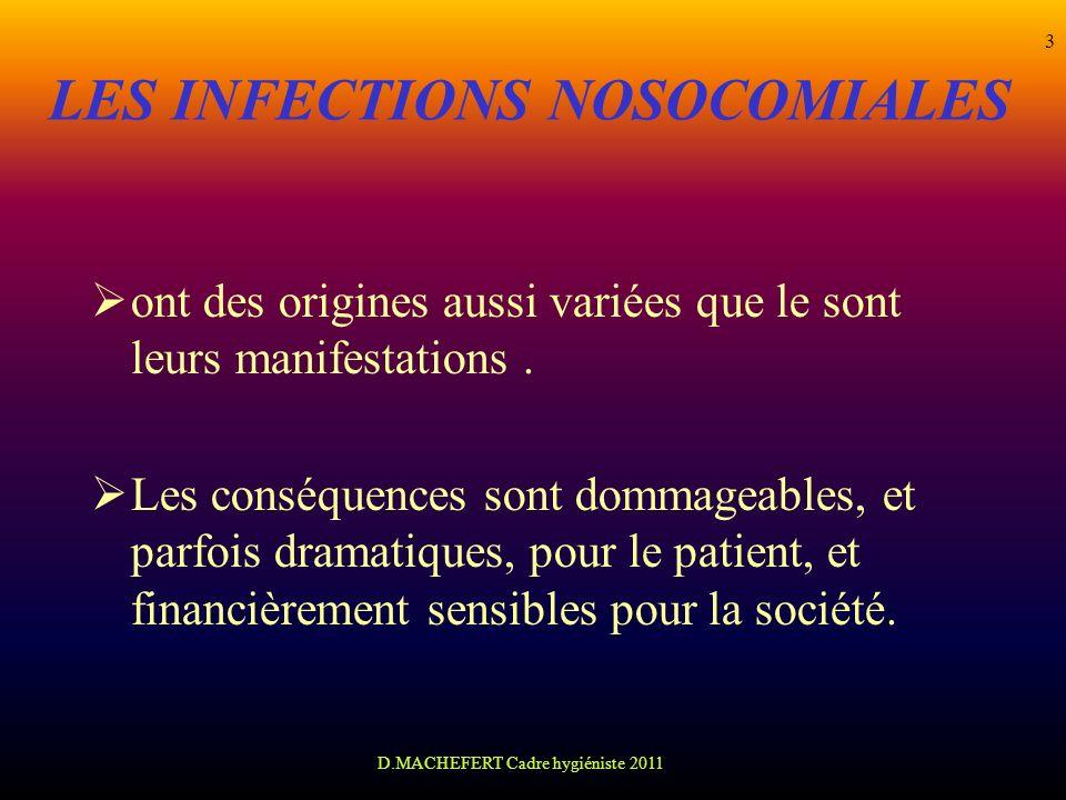 D.MACHEFERT Cadre hygiéniste 2011 3 LES INFECTIONS NOSOCOMIALES ont des origines aussi variées que le sont leurs manifestations. Les conséquences sont