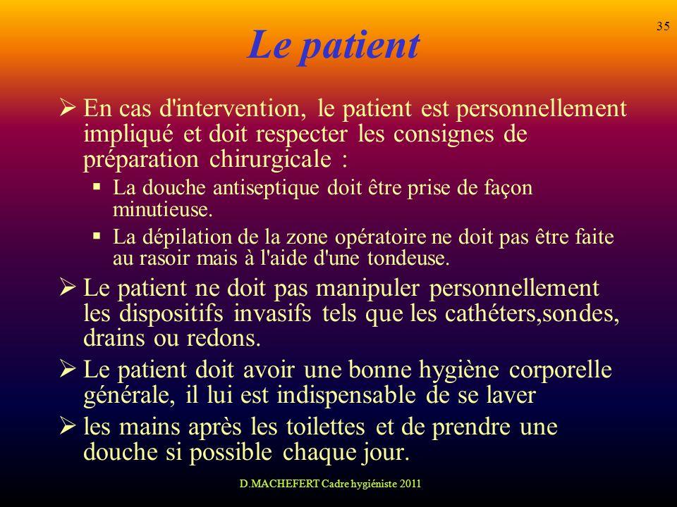 D.MACHEFERT Cadre hygiéniste 2011 35 Le patient En cas d'intervention, le patient est personnellement impliqué et doit respecter les consignes de prép