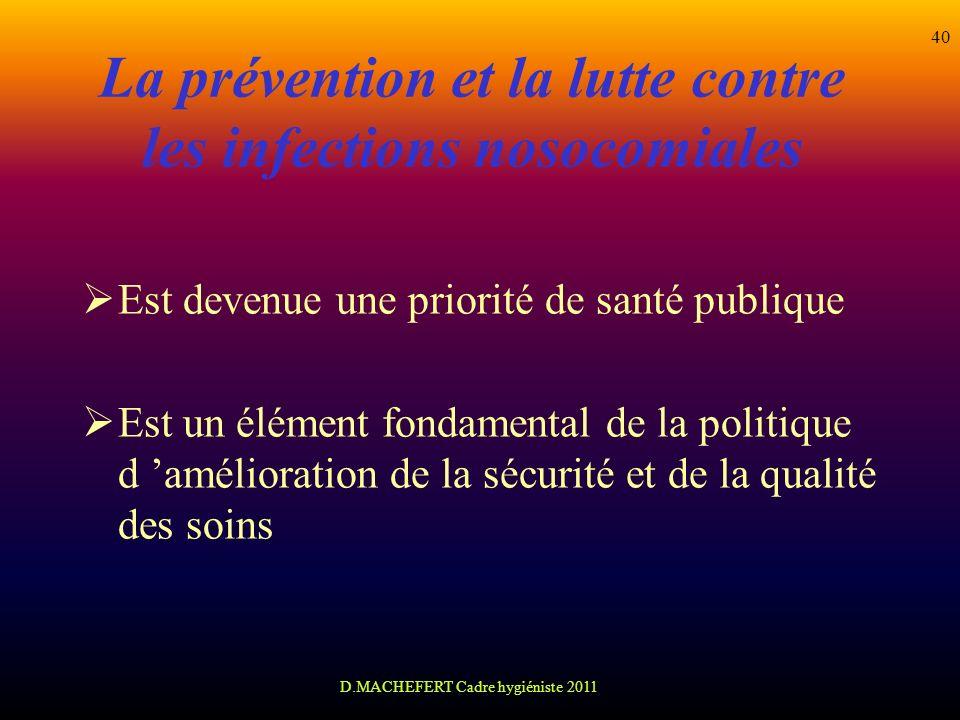 D.MACHEFERT Cadre hygiéniste 2011 40 La prévention et la lutte contre les infections nosocomiales Est devenue une priorité de santé publique Est un él