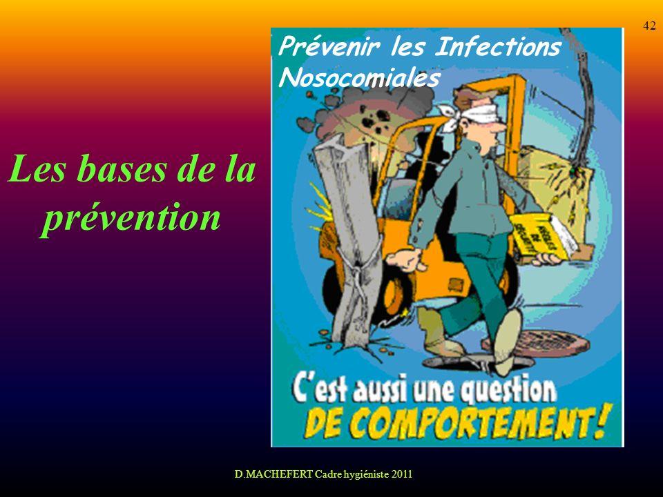 D.MACHEFERT Cadre hygiéniste 2011 42 Les bases de la prévention Prévenir les Infections Nosocomiales