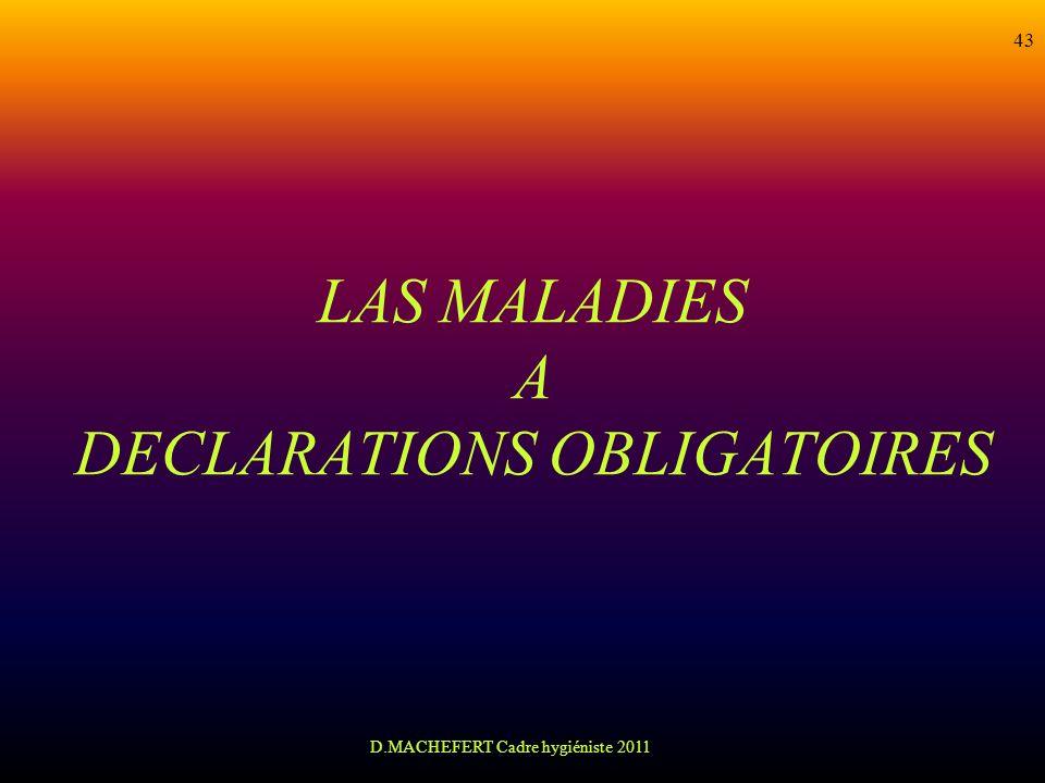 D.MACHEFERT Cadre hygiéniste 2011 43 LAS MALADIES A DECLARATIONS OBLIGATOIRES