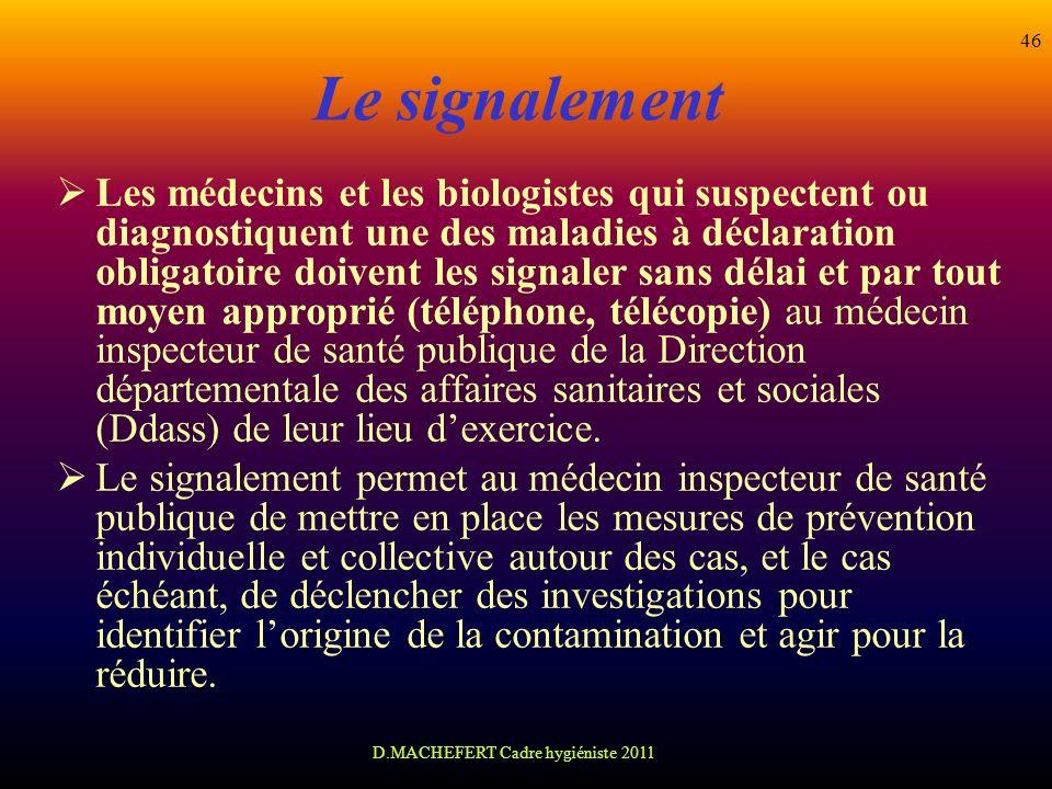 D.MACHEFERT Cadre hygiéniste 2011 46 Le signalement Les médecins et les biologistes qui suspectent ou diagnostiquent une des maladies à déclaration ob