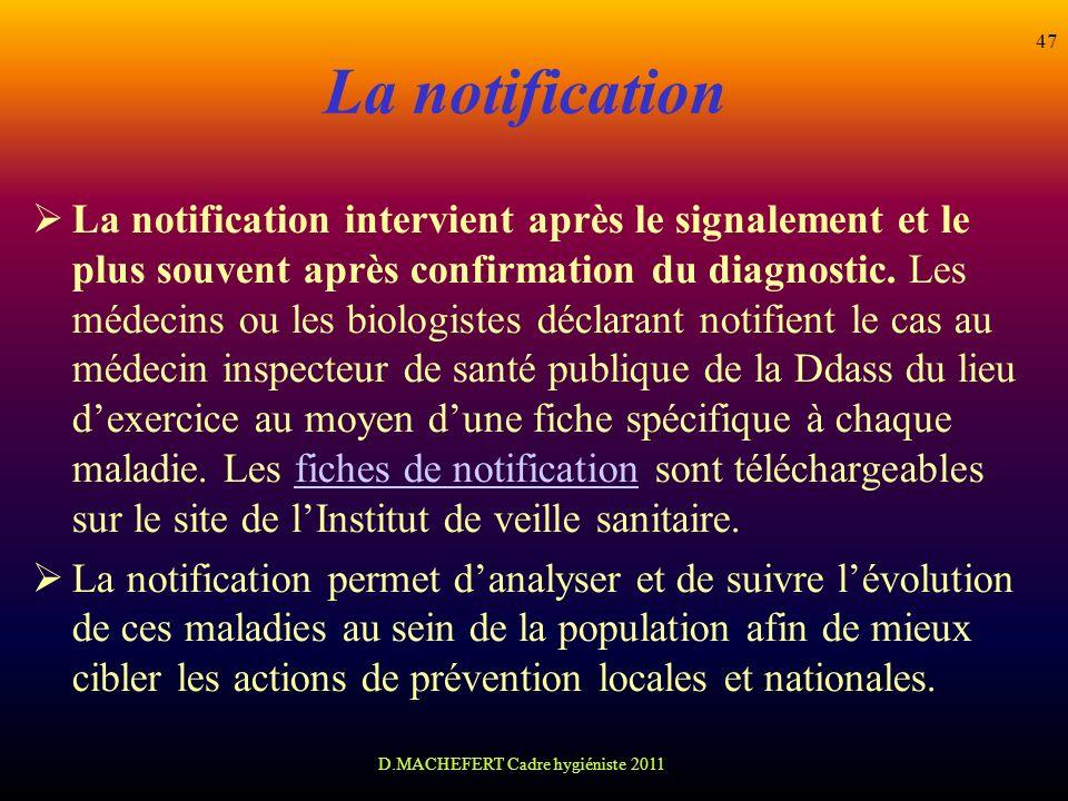 D.MACHEFERT Cadre hygiéniste 2011 47 La notification La notification intervient après le signalement et le plus souvent après confirmation du diagnost