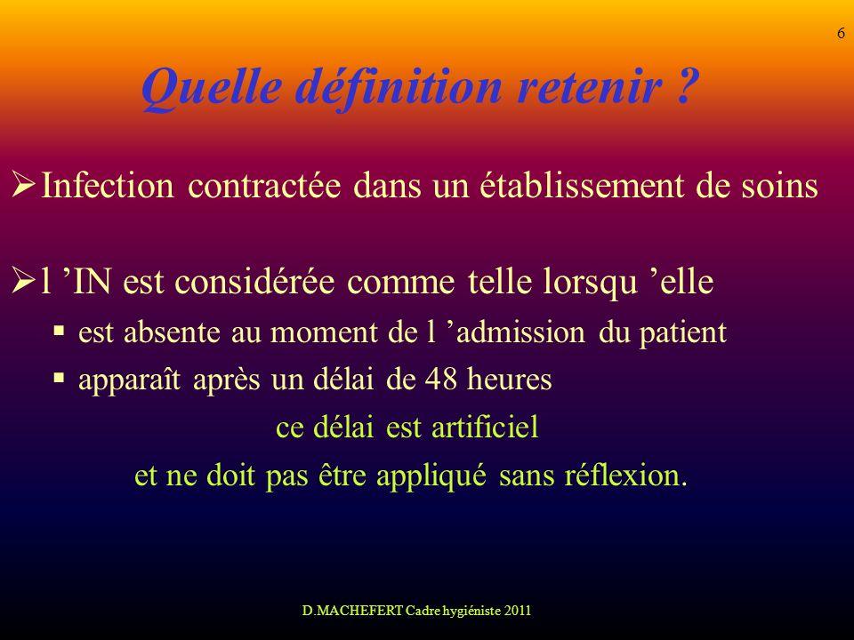 D.MACHEFERT Cadre hygiéniste 2011 6 Quelle définition retenir ? Infection contractée dans un établissement de soins l IN est considérée comme telle lo