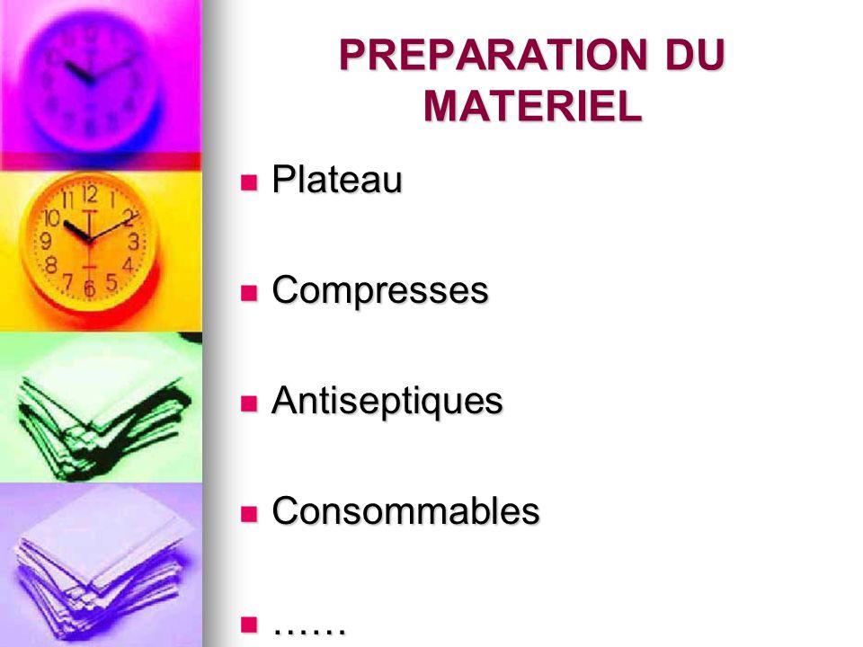 PREPARATION DU MATERIEL Plateau Plateau Compresses Compresses Antiseptiques Antiseptiques Consommables Consommables …… ……