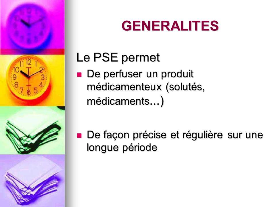 GENERALITES Le PSE permet De perfuser un produit médicamenteux (solutés, médicaments...) De perfuser un produit médicamenteux (solutés, médicaments...