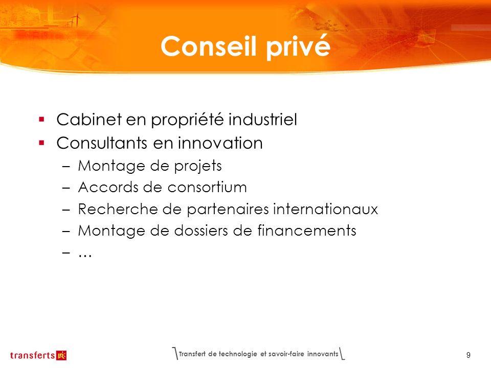 Transfert de technologie et savoir-faire innovants 9 Conseil privé Cabinet en propriété industriel Consultants en innovation –Montage de projets –Acco