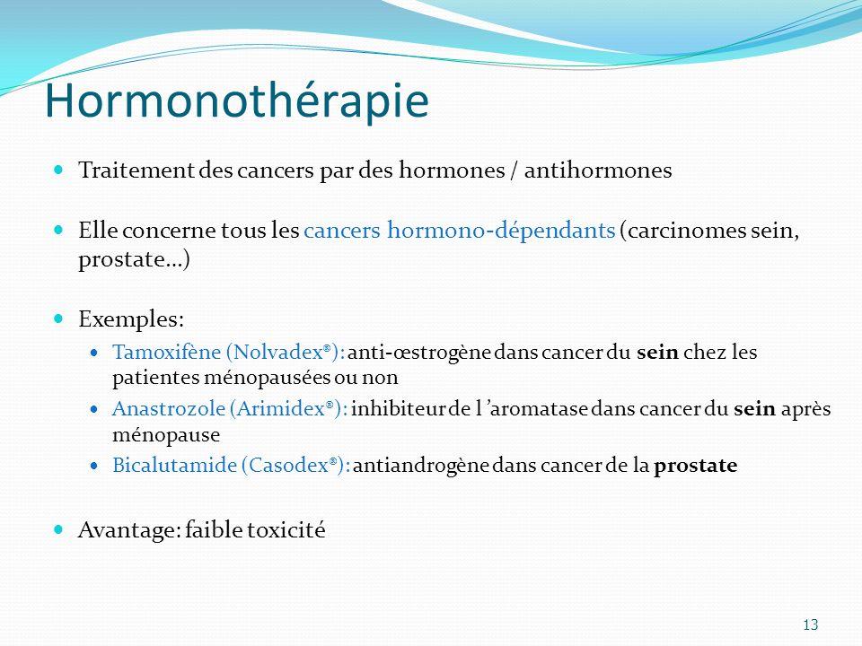 Hormonothérapie 13 Traitement des cancers par des hormones / antihormones Elle concerne tous les cancers hormono-dépendants (carcinomes sein, prostate…) Exemples: Tamoxifène (Nolvadex®): anti-œstrogène dans cancer du sein chez les patientes ménopausées ou non Anastrozole (Arimidex®): inhibiteur de l aromatase dans cancer du sein après ménopause Bicalutamide (Casodex®): antiandrogène dans cancer de la prostate Avantage: faible toxicité