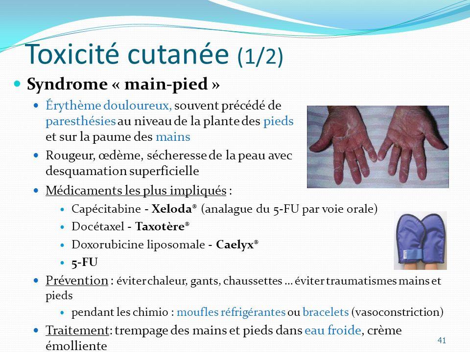 Toxicité cutanée (1/2) 41 Syndrome « main-pied » Érythème douloureux, souvent précédé de paresthésies au niveau de la plante des pieds et sur la paume des mains Rougeur, œdème, sécheresse de la peau avec desquamation superficielle Médicaments les plus impliqués : Capécitabine - Xeloda® (analague du 5-FU par voie orale) Docétaxel - Taxotère® Doxorubicine liposomale - Caelyx® 5-FU Prévention : éviter chaleur, gants, chaussettes … éviter traumatismes mains et pieds pendant les chimio : moufles réfrigérantes ou bracelets (vasoconstriction) Traitement: trempage des mains et pieds dans eau froide, crème émolliente